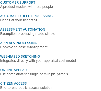 CUSTOMER SUPPORT A product module with real people AUTOMATED DEED PROCESSING Deeds at your fingertips ASSESSMENT AUTOMATION Exemption processing made simple APPEALS PROCESSING End-to-end case management WEB-BASED SKETCHING Integrates directly with your appraisal cost model ONLINE APPEALS File complaints for single or multiple parcels CITIZEN ACCESS End-to-end public access solution
