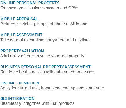 ONLINE PERSONAL PROPERTY Empower your business owners and CPAs MOBILE APPRAISAL Pictures, sketching, maps, attributes - All in one MOBILE ASSESSMENT Take care of exemptions, anywhere and anytime PROPERTY VALUATION A full array of tools to value your real property BUSINESS PERSONAL PROPERTY ASSESSMENT Reinforce best practices with automated processes ONLINE EXEMPTION Apply for current use, homestead exemptions, and more GIS INTEGRATION Seamlessly integrates with Esri products