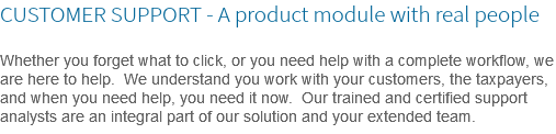 CUSTOMER SUPPORT - A product module with real people Whether you forget what to click, or you need help with a complete workflow, we are here to help. We understand you work with your customers, the taxpayers, and when you need help, you need it now. Our trained and certified support analysts are an integral part of our solution and your extended team.