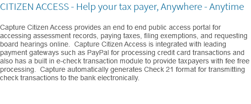 CITIZEN ACCESS - Help your tax payer, Anywhere - Anytime Capture Citizen Access provides an end to end public access portal for accessing assessment records, paying taxes, filing exemptions, and requesting board hearings online. Capture Citizen Access is integrated with leading payment gateways such as PayPal for processing credit card transactions and also has a built in e-check transaction module to provide taxpayers with fee free processing. Capture automatically generates Check 21 format for transmitting check transactions to the bank electronically.