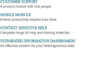 CUSTOMER SUPPORT A product module with real people MOBILE MODULE Extend productivity beyond your desk CONTEXT SENSITIVE HELP Complete range of Help and training materials INTEGRATED INFORMATION DASHBOARDS An effective solution for your heterogeneous data