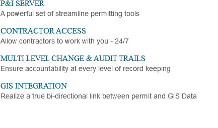 P&I SERVER A powerful set of streamline permitting tools CONTRACTOR ACCESS Allow contractors to work with you - 24/7 MULTI LEVEL CHANGE & AUDIT TRAILS Ensure accountability at every level of record keeping GIS INTEGRATION Realize a true bi-directional link between permit and GIS Data