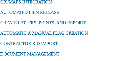 GIS/MAPS INTEGRATION AUTOMATED LIEN RELEASE CREATE LETTERS, PRINTS, AND REPORTS AUTOMATIC & MANUAL FLAG CREATION CONTRACTOR BID IMPORT DOCUMENT MANAGEMENT