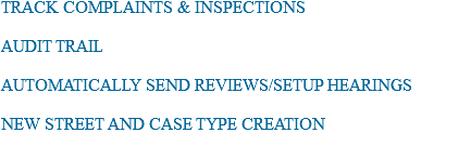 TRACK COMPLAINTS & INSPECTIONS AUDIT TRAIL AUTOMATICALLY SEND REVIEWS/SETUP HEARINGS NEW STREET AND CASE TYPE CREATION
