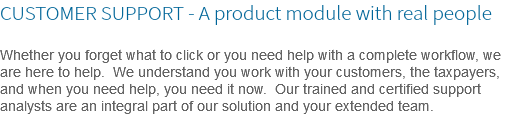 CUSTOMER SUPPORT - A product module with real people Whether you forget what to click or you need help with a complete workflow, we are here to help. We understand you work with your customers, the taxpayers, and when you need help, you need it now. Our trained and certified support analysts are an integral part of our solution and your extended team.