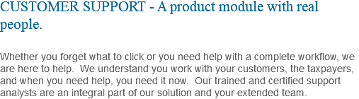 CUSTOMER SUPPORT - A product module with real people. Whether you forget what to click or you need help with a complete workflow, we are here to help. We understand you work with your customers, the taxpayers, and when you need help, you need it now. Our trained and certified support analysts are an integral part of our solution and your extended team.