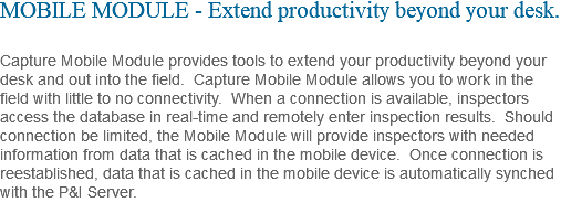 MOBILE MODULE - Extend productivity beyond your desk. Capture Mobile Module provides tools to extend your productivity beyond your desk and out into the field. Capture Mobile Module allows you to work in the field with little to no connectivity. When a connection is available, inspectors access the database in real-time and remotely enter inspection results. Should connection be limited, the Mobile Module will provide inspectors with needed information from data that is cached in the mobile device. Once connection is reestablished, data that is cached in the mobile device is automatically synched with the P&I Server.