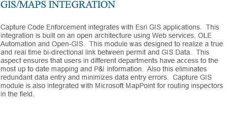 GIS/MAPS INTEGRATION Capture Code Enforcement integrates with Esri GIS applications. This integration is built on an open architecture using Web services, OLE Automation and Open-GIS. This module was designed to realize a true and real time bi-directional link between permit and GIS Data. This aspect ensures that users in different departments have access to the most up to date mapping and P&I information. Also this eliminates redundant data entry and minimizes data entry errors. Capture GIS module is also integrated with Microsoft MapPoint for routing inspectors in the field.