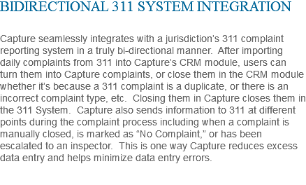 "BIDIRECTIONAL 311 SYSTEM INTEGRATION Capture seamlessly integrates with a jurisdiction's 311 complaint reporting system in a truly bi-directional manner. After importing daily complaints from 311 into Capture's CRM module, users can turn them into Capture complaints, or close them in the CRM module whether it's because a 311 complaint is a duplicate, or there is an incorrect complaint type, etc. Closing them in Capture closes them in the 311 System. Capture also sends information to 311 at different points during the complaint process including when a complaint is manually closed, is marked as ""No Complaint,"" or has been escalated to an inspector. This is one way Capture reduces excess data entry and helps minimize data entry errors."