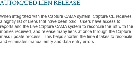 AUTOMATED LIEN RELEASE When integrated with the Capture CAMA system, Capture CE receives a nightly list of Liens that have been paid. Users have access to reports and the Live Capture CAMA system to reconcile the list with the monies received, and release many liens at once through the Capture mass update process. This helps shorten the time it takes to reconcile and eliminates manual entry and data entry errors.