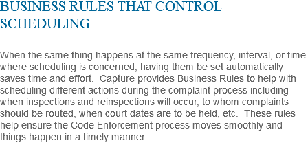 BUSINESS RULES THAT CONTROL SCHEDULING When the same thing happens at the same frequency, interval, or time where scheduling is concerned, having them be set automatically saves time and effort. Capture provides Business Rules to help with scheduling different actions during the complaint process including when inspections and reinspections will occur, to whom complaints should be routed, when court dates are to be held, etc. These rules help ensure the Code Enforcement process moves smoothly and things happen in a timely manner.