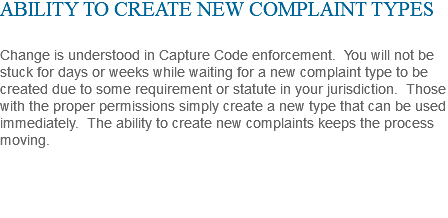 ABILITY TO CREATE NEW COMPLAINT TYPES Change is understood in Capture Code enforcement. You will not be stuck for days or weeks while waiting for a new complaint type to be created due to some requirement or statute in your jurisdiction. Those with the proper permissions simply create a new type that can be used immediately. The ability to create new complaints keeps the process moving.