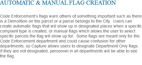 AUTOMATIC & MANUAL FLAG CREATION Code Enforcement's flags warn others of something important such as there is a Demolition on the parcel or a parcel belongs to the City. Users can create automatic flags that will show up in designated places when a specific complaint type is created, or manual flags which allows the user to select specific parcels the flag will show up for. Some flags are meant only for the Code Enforcement department and could cause confusion for other departments, so Capture allows users to designate Department Only flags. If they are not designated, personnel in all departments will be able to see the flag.