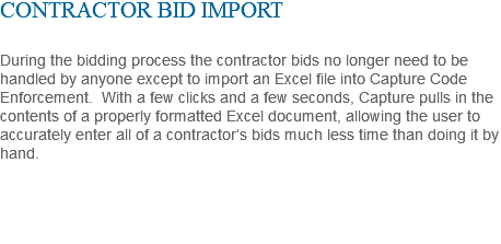 CONTRACTOR BID IMPORT During the bidding process the contractor bids no longer need to be handled by anyone except to import an Excel file into Capture Code Enforcement. With a few clicks and a few seconds, Capture pulls in the contents of a properly formatted Excel document, allowing the user to accurately enter all of a contractor's bids much less time than doing it by hand.