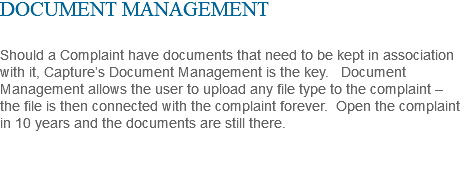 DOCUMENT MANAGEMENT Should a Complaint have documents that need to be kept in association with it, Capture's Document Management is the key. Document Management allows the user to upload any file type to the complaint – the file is then connected with the complaint forever. Open the complaint in 10 years and the documents are still there.
