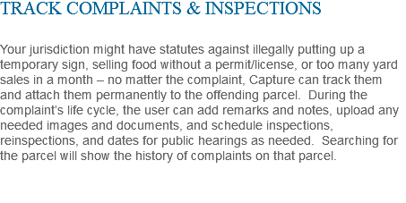 TRACK COMPLAINTS & INSPECTIONS Your jurisdiction might have statutes against illegally putting up a temporary sign, selling food without a permit/license, or too many yard sales in a month – no matter the complaint, Capture can track them and attach them permanently to the offending parcel. During the complaint's life cycle, the user can add remarks and notes, upload any needed images and documents, and schedule inspections, reinspections, and dates for public hearings as needed. Searching for the parcel will show the history of complaints on that parcel.