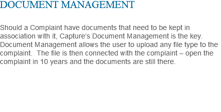 DOCUMENT MANAGEMENT Should a Complaint have documents that need to be kept in association with it, Capture's Document Management is the key. Document Management allows the user to upload any file type to the complaint. The file is then connected with the complaint – open the complaint in 10 years and the documents are still there.