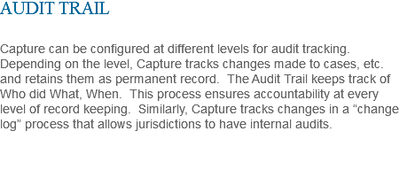 "AUDIT TRAIL Capture can be configured at different levels for audit tracking. Depending on the level, Capture tracks changes made to cases, etc. and retains them as permanent record. The Audit Trail keeps track of Who did What, When. This process ensures accountability at every level of record keeping. Similarly, Capture tracks changes in a ""change log"" process that allows jurisdictions to have internal audits."