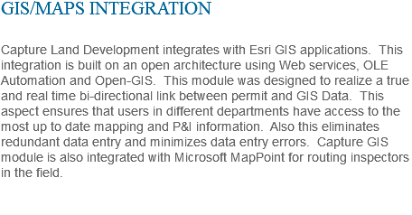 GIS/MAPS INTEGRATION Capture Land Development integrates with Esri GIS applications. This integration is built on an open architecture using Web services, OLE Automation and Open-GIS. This module was designed to realize a true and real time bi-directional link between permit and GIS Data. This aspect ensures that users in different departments have access to the most up to date mapping and P&I information. Also this eliminates redundant data entry and minimizes data entry errors. Capture GIS module is also integrated with Microsoft MapPoint for routing inspectors in the field.