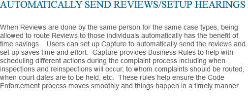 AUTOMATICALLY SEND REVIEWS/SETUP HEARINGS When Reviews are done by the same person for the same case types, being allowed to route Reviews to those individuals automatically has the benefit of time savings. Users can set up Capture to automatically send the reviews and set up saves time and effort. Capture provides Business Rules to help with scheduling different actions during the complaint process including when inspections and reinspections will occur, to whom complaints should be routed, when court dates are to be held, etc. These rules help ensure the Code Enforcement process moves smoothly and things happen in a timely manner.