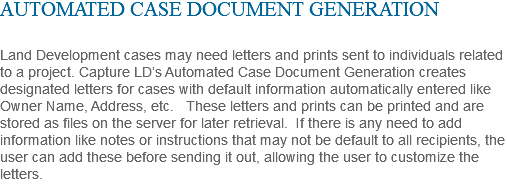 AUTOMATED CASE DOCUMENT GENERATION Land Development cases may need letters and prints sent to individuals related to a project. Capture LD's Automated Case Document Generation creates designated letters for cases with default information automatically entered like Owner Name, Address, etc. These letters and prints can be printed and are stored as files on the server for later retrieval. If there is any need to add information like notes or instructions that may not be default to all recipients, the user can add these before sending it out, allowing the user to customize the letters.