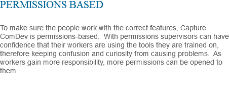 PERMISSIONS BASED To make sure the people work with the correct features, Capture ComDev is permissions-based. With permissions supervisors can have confidence that their workers are using the tools they are trained on, therefore keeping confusion and curiosity from causing problems. As workers gain more responsibility, more permissions can be opened to them.